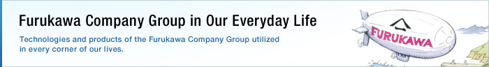 Furukawa Company Group in Our Everyday Life Technologies and products of the Furukawa Company Group utilized in every corner of our lives.